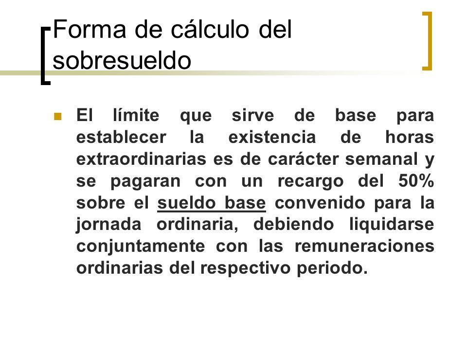 Forma de cálculo del sobresueldo El límite que sirve de base para establecer la existencia de horas extraordinarias es de carácter semanal y se pagara