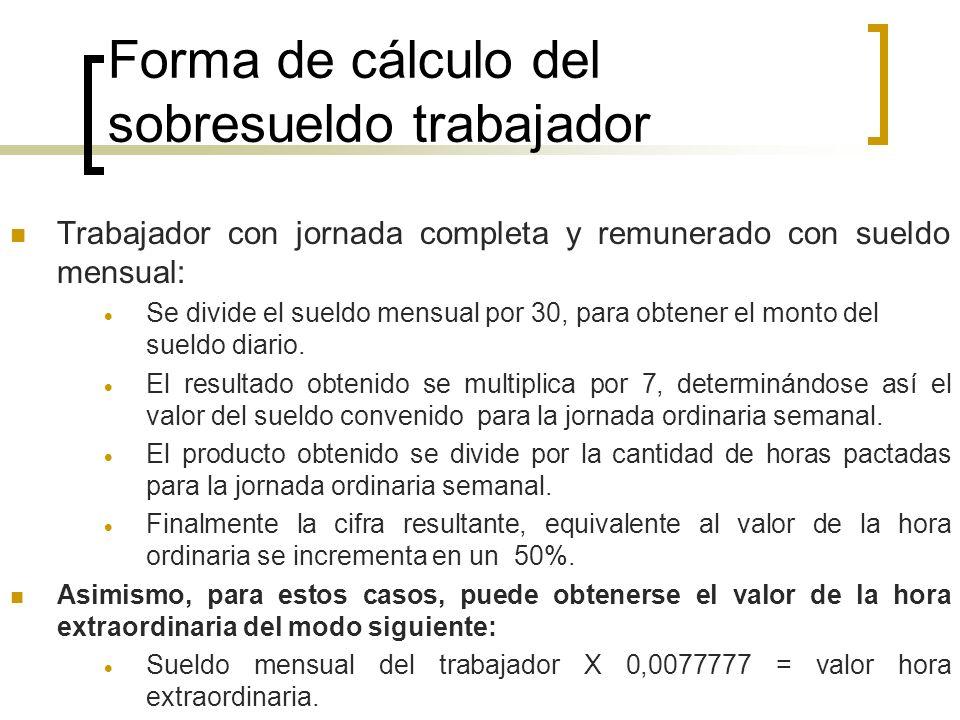 Forma de cálculo del sobresueldo trabajador Trabajador con jornada completa y remunerado con sueldo mensual: Se divide el sueldo mensual por 30, para