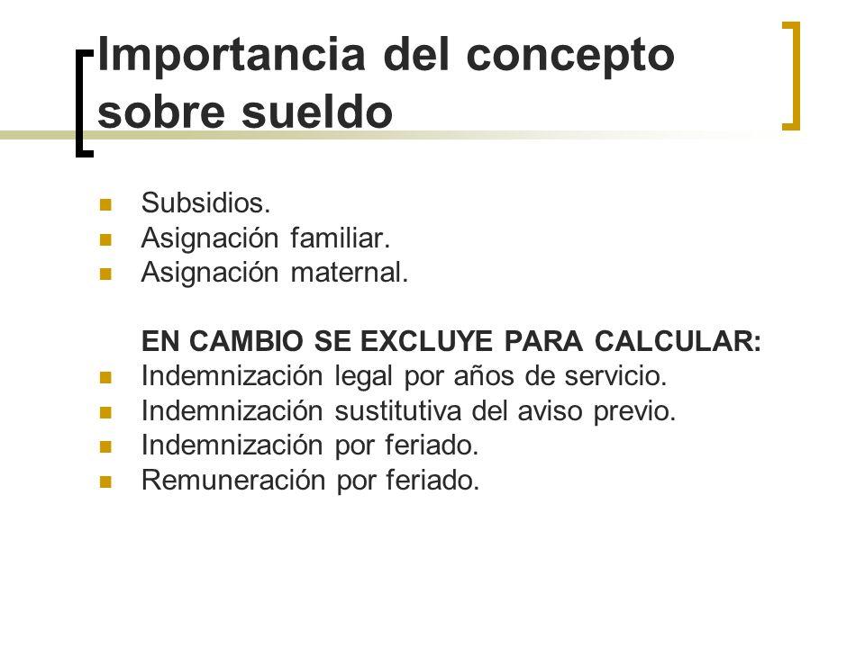 Importancia del concepto sobre sueldo Subsidios. Asignación familiar. Asignación maternal. EN CAMBIO SE EXCLUYE PARA CALCULAR: Indemnización legal por