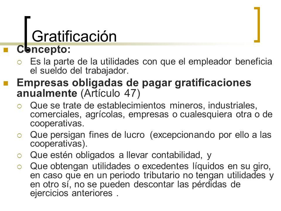 Gratificación Concepto: Es la parte de la utilidades con que el empleador beneficia el sueldo del trabajador. Empresas obligadas de pagar gratificacio