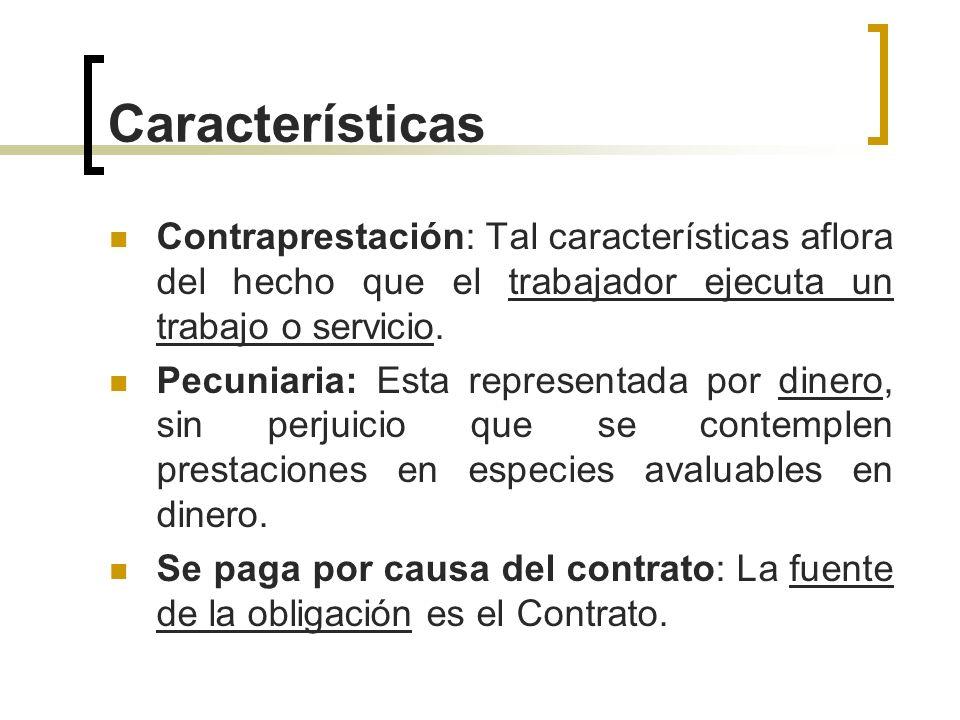 Características Contraprestación: Tal características aflora del hecho que el trabajador ejecuta un trabajo o servicio. Pecuniaria: Esta representada