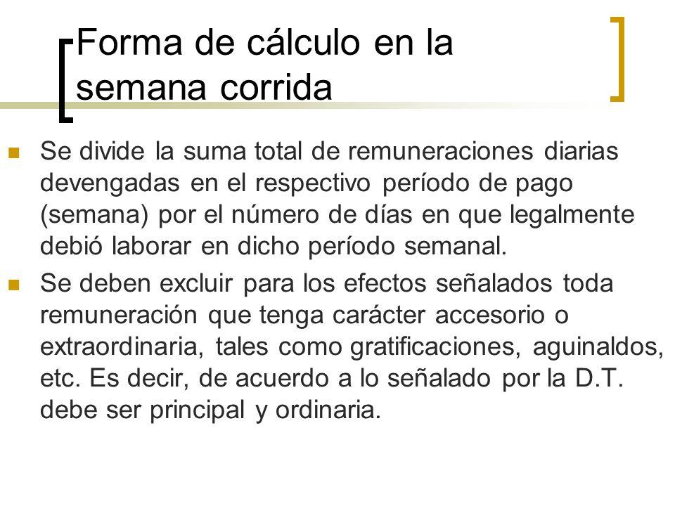 Forma de cálculo en la semana corrida Se divide la suma total de remuneraciones diarias devengadas en el respectivo período de pago (semana) por el nú