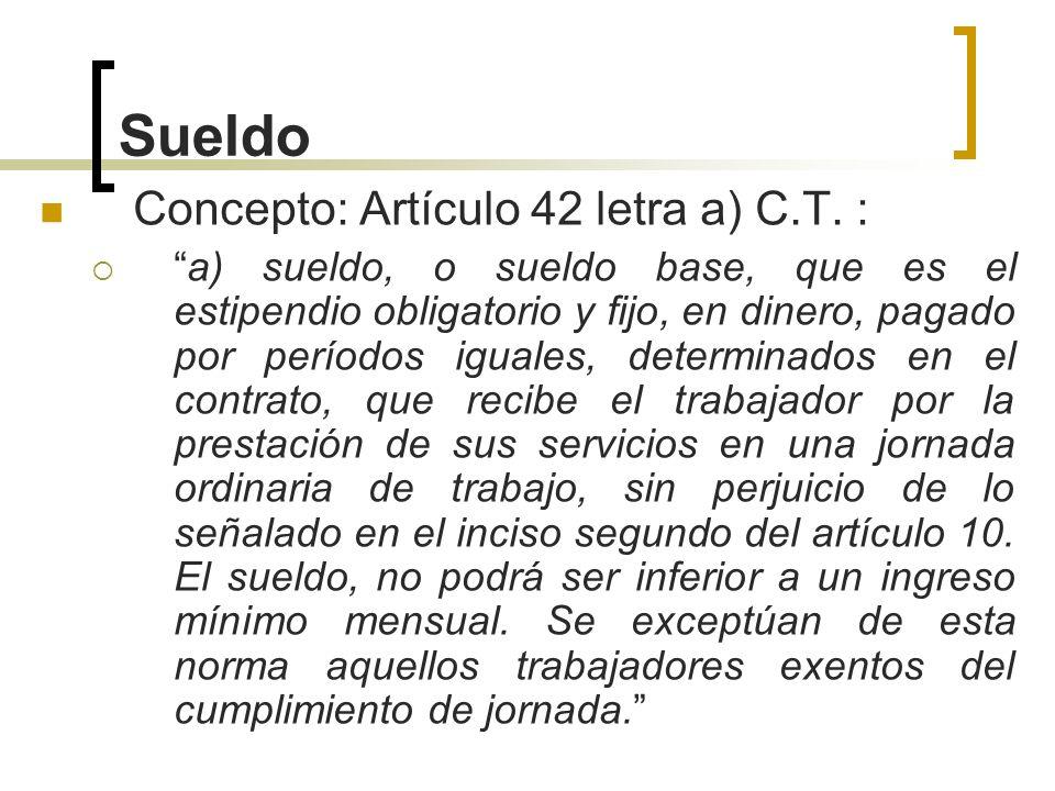 Sueldo Concepto: Artículo 42 letra a) C.T. : a) sueldo, o sueldo base, que es el estipendio obligatorio y fijo, en dinero, pagado por períodos iguales