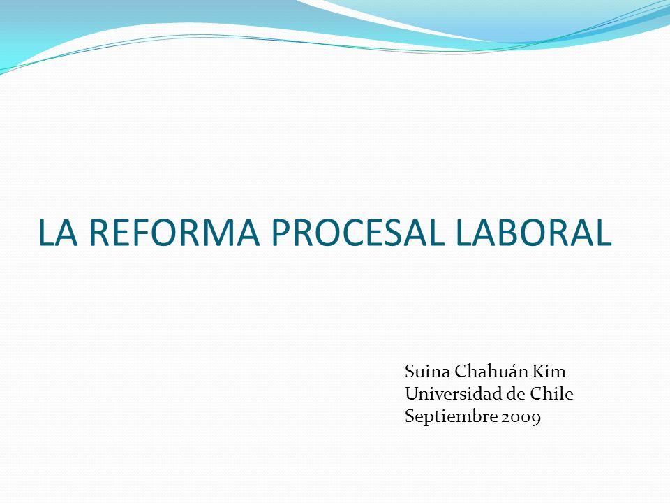 LA REFORMA PROCESAL LABORAL Suina Chahuán Kim Universidad de Chile Septiembre 2009