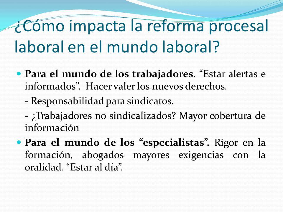 ¿Cómo impacta la reforma procesal laboral en el mundo laboral? Para el mundo de los trabajadores. Estar alertas e informados. Hacer valer los nuevos d