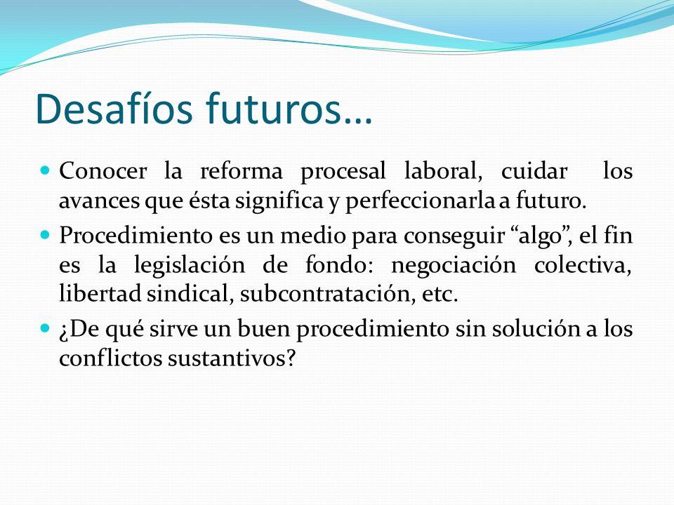 Desafíos futuros… Conocer la reforma procesal laboral, cuidar los avances que ésta significa y perfeccionarla a futuro. Procedimiento es un medio para