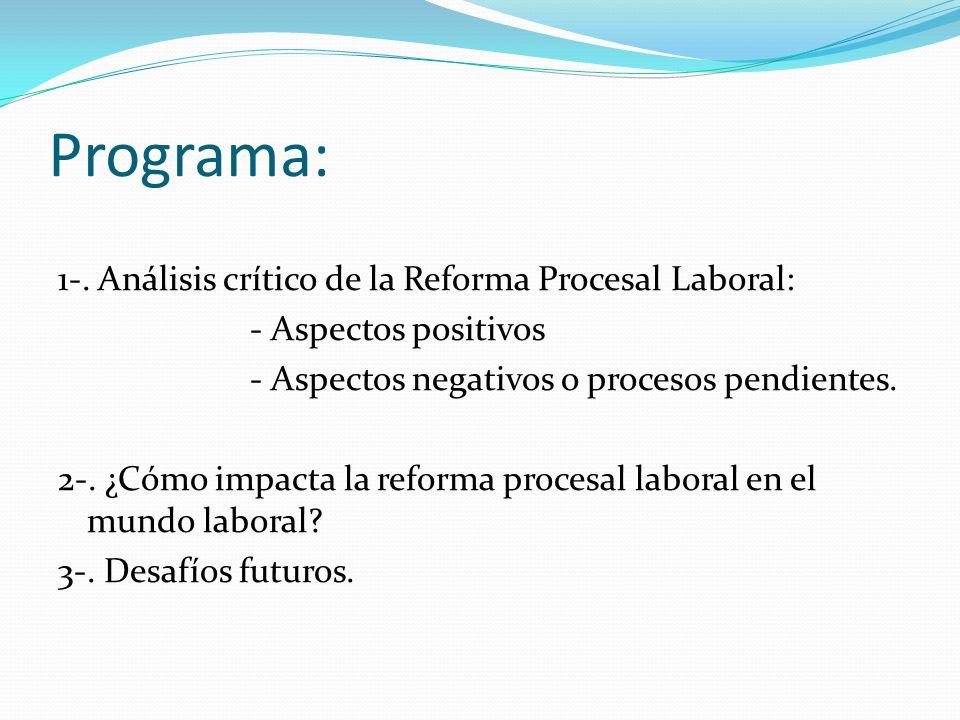 Programa: 1-. Análisis crítico de la Reforma Procesal Laboral: - Aspectos positivos - Aspectos negativos o procesos pendientes. 2-. ¿Cómo impacta la r
