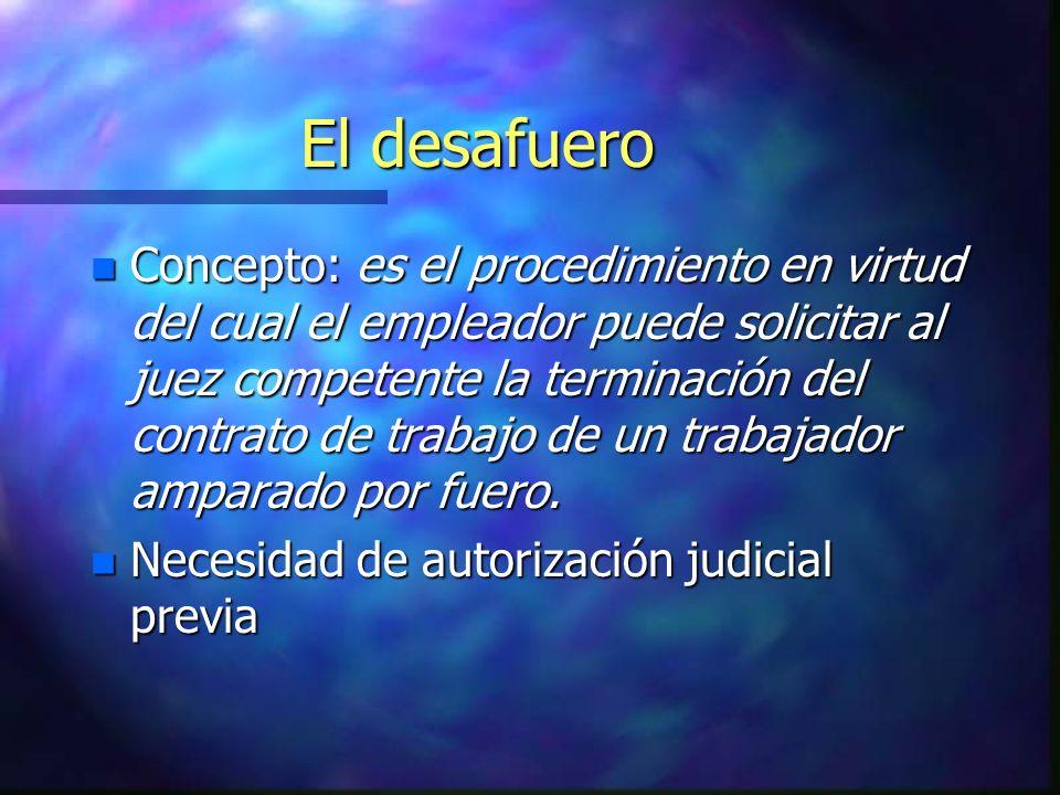 El desafuero n Concepto: es el procedimiento en virtud del cual el empleador puede solicitar al juez competente la terminación del contrato de trabajo