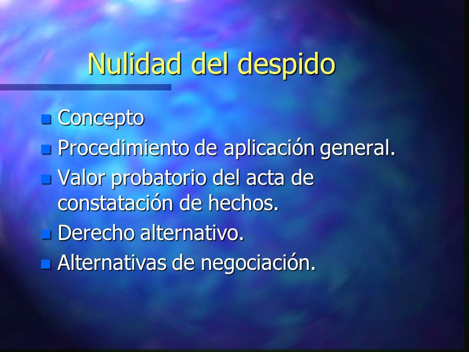 Nulidad del despido n Concepto n Procedimiento de aplicación general. n Valor probatorio del acta de constatación de hechos. n Derecho alternativo. n