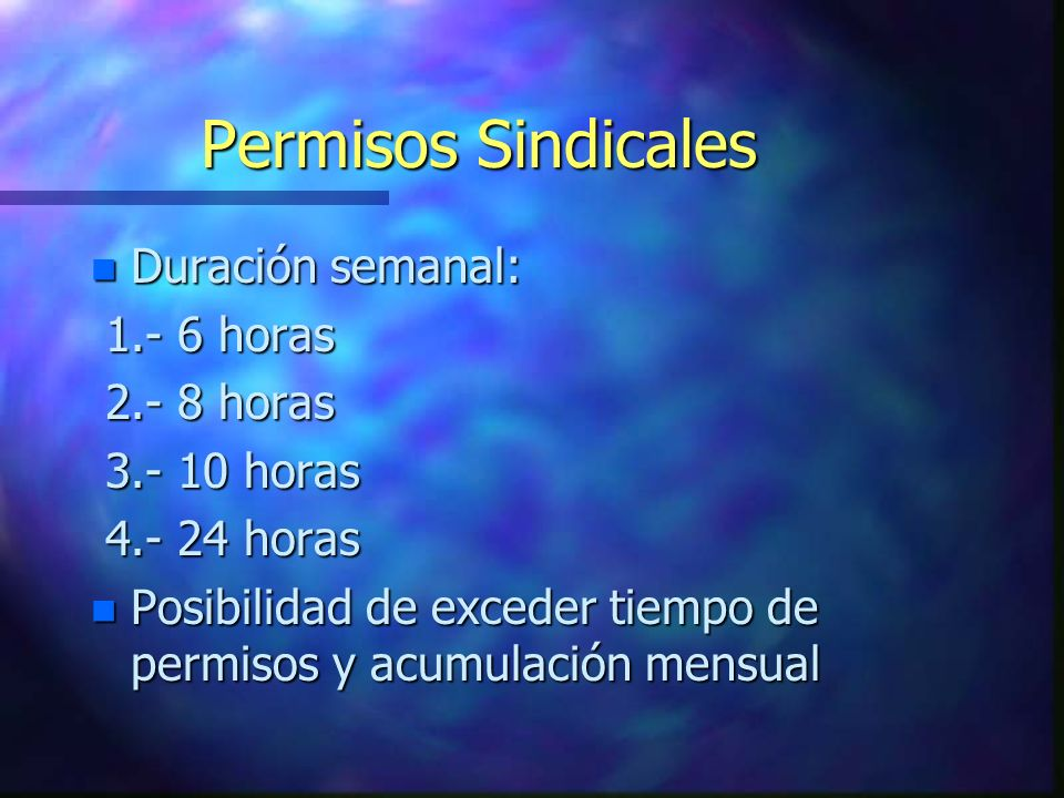 Permisos Sindicales n Duración semanal: 1.- 6 horas 1.- 6 horas 2.- 8 horas 2.- 8 horas 3.- 10 horas 3.- 10 horas 4.- 24 horas 4.- 24 horas n Posibili