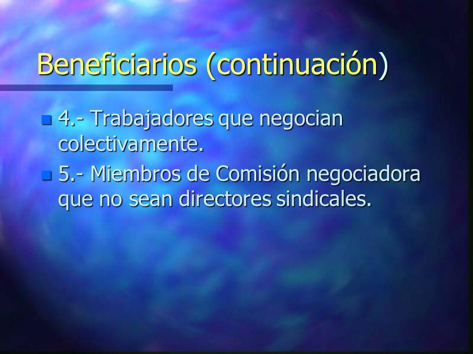 Beneficiarios (continuación) n 4.- Trabajadores que negocian colectivamente. n 5.- Miembros de Comisión negociadora que no sean directores sindicales.
