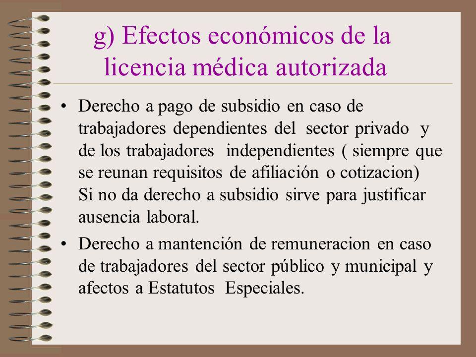 g) Efectos económicos de la licencia médica autorizada Derecho a pago de subsidio en caso de trabajadores dependientes del sector privado y de los trabajadores independientes ( siempre que se reunan requisitos de afiliación o cotizacion) Si no da derecho a subsidio sirve para justificar ausencia laboral.