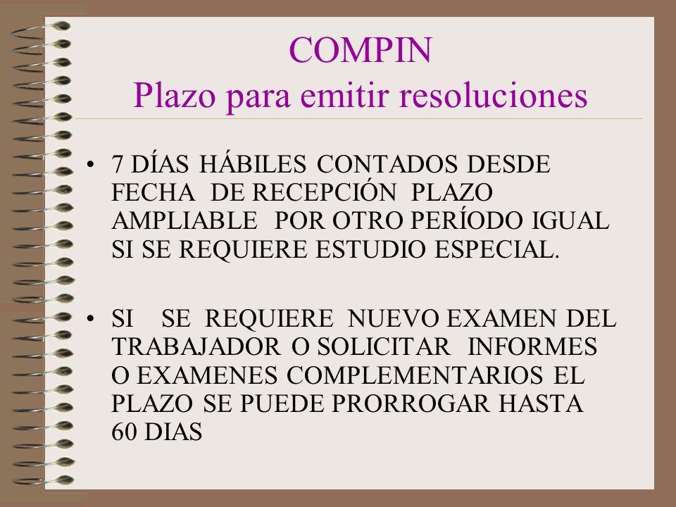 COMPIN Plazo para emitir resoluciones 7 DÍAS HÁBILES CONTADOS DESDE FECHA DE RECEPCIÓN PLAZO AMPLIABLE POR OTRO PERÍODO IGUAL SI SE REQUIERE ESTUDIO ESPECIAL.