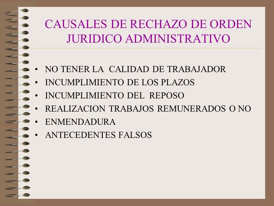 CAUSALES DE RECHAZO DE ORDEN JURIDICO ADMINISTRATIVO NO TENER LA CALIDAD DE TRABAJADOR INCUMPLIMIENTO DE LOS PLAZOS INCUMPLIMIENTO DEL REPOSO REALIZACION TRABAJOS REMUNERADOS O NO ENMENDADURA ANTECEDENTES FALSOS
