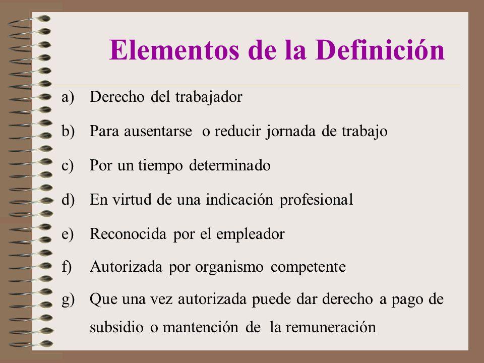 Elementos de la Definición a)Derecho del trabajador b)Para ausentarse o reducir jornada de trabajo c)Por un tiempo determinado d)En virtud de una indicación profesional e)Reconocida por el empleador f)Autorizada por organismo competente g)Que una vez autorizada puede dar derecho a pago de subsidio o mantención de la remuneración