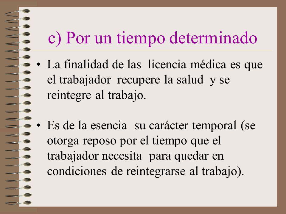 c) Por un tiempo determinado La finalidad de las licencia médica es que el trabajador recupere la salud y se reintegre al trabajo.