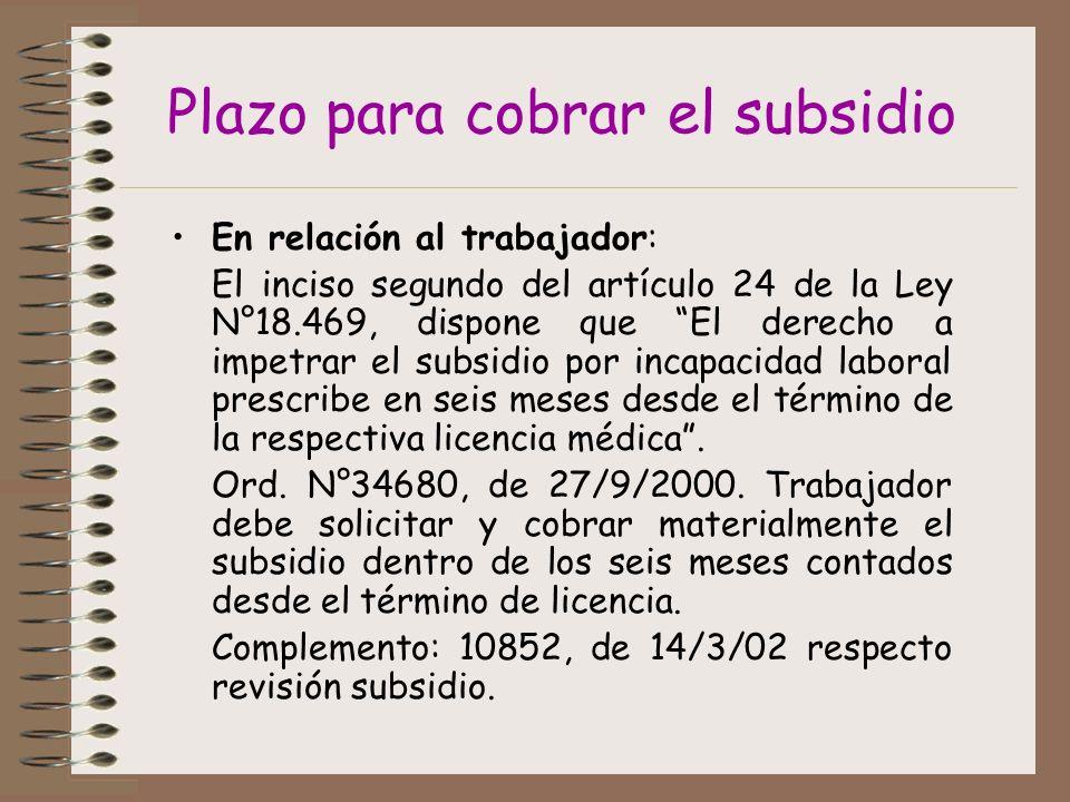 Plazo para cobrar el subsidio En relación al trabajador: El inciso segundo del artículo 24 de la Ley N°18.469, dispone que El derecho a impetrar el subsidio por incapacidad laboral prescribe en seis meses desde el término de la respectiva licencia médica.
