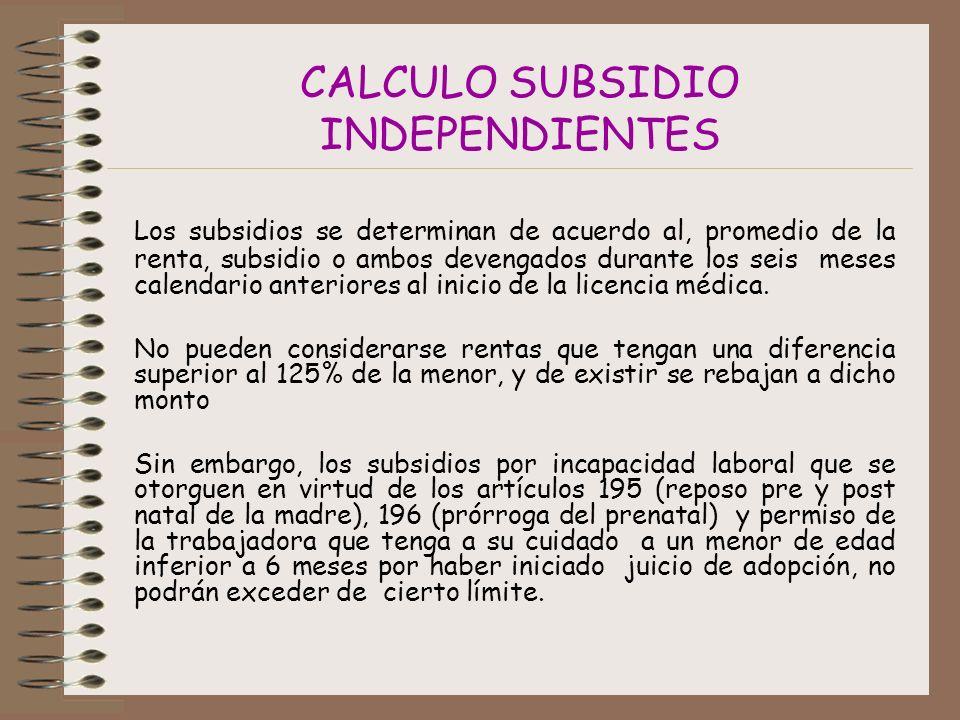 CALCULO SUBSIDIO INDEPENDIENTES Los subsidios se determinan de acuerdo al, promedio de la renta, subsidio o ambos devengados durante los seis meses calendario anteriores al inicio de la licencia médica.