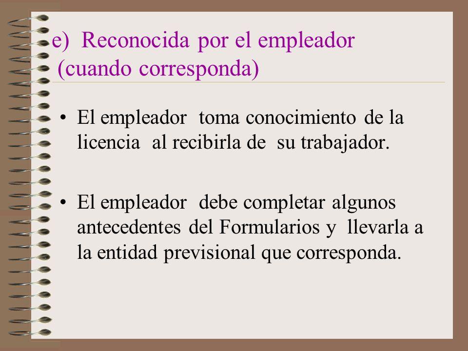 e) Reconocida por el empleador (cuando corresponda) El empleador toma conocimiento de la licencia al recibirla de su trabajador.
