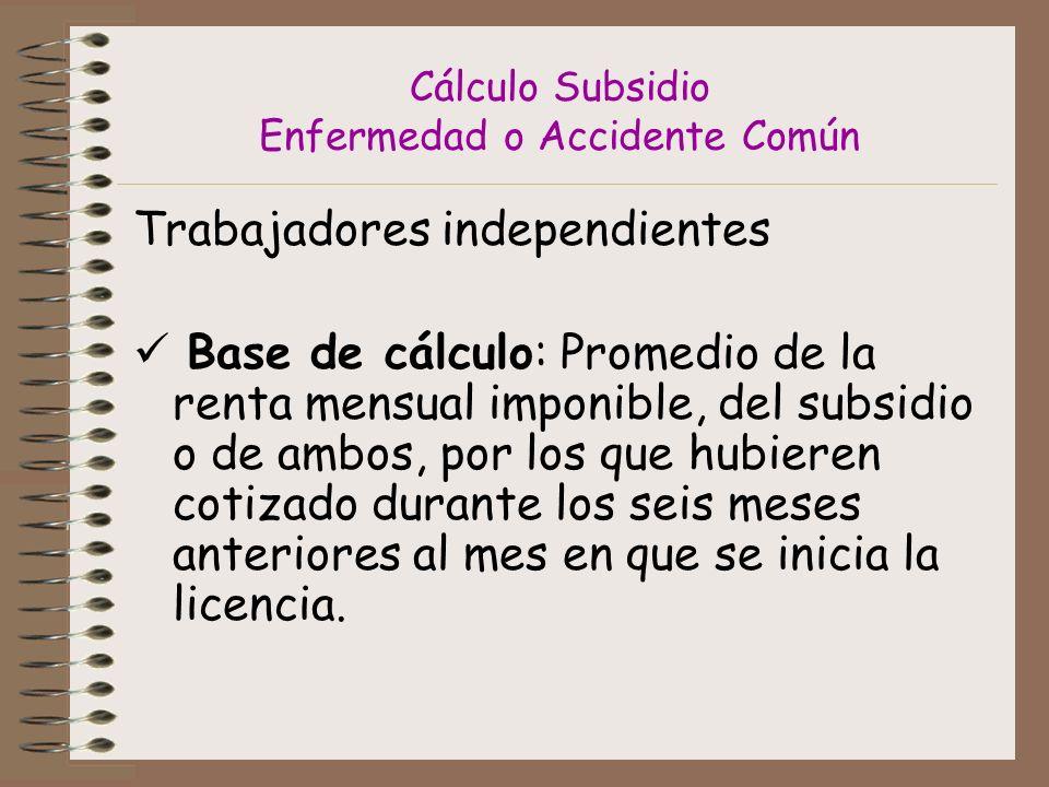 Cálculo Subsidio Enfermedad o Accidente Común Trabajadores independientes Base de cálculo: Promedio de la renta mensual imponible, del subsidio o de ambos, por los que hubieren cotizado durante los seis meses anteriores al mes en que se inicia la licencia.