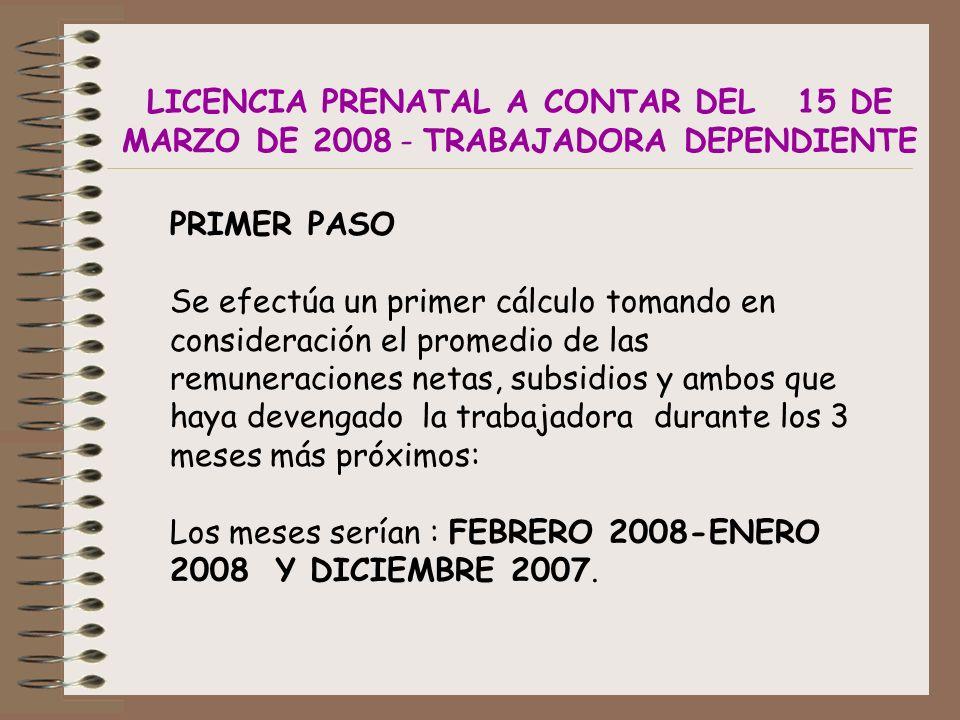 LICENCIA PRENATAL A CONTAR DEL 15 DE MARZO DE 2008 - TRABAJADORA DEPENDIENTE PRIMER PASO Se efectúa un primer cálculo tomando en consideración el promedio de las remuneraciones netas, subsidios y ambos que haya devengado la trabajadora durante los 3 meses más próximos: Los meses serían : FEBRERO 2008-ENERO 2008 Y DICIEMBRE 2007.