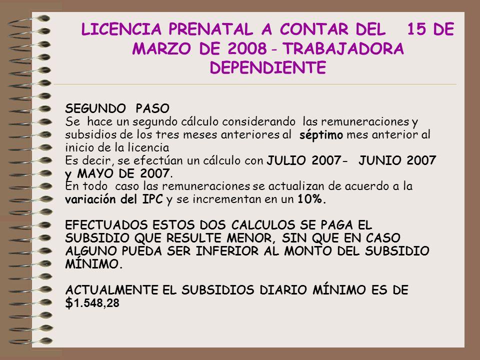 LICENCIA PRENATAL A CONTAR DEL 15 DE MARZO DE 2008 - TRABAJADORA DEPENDIENTE SEGUNDO PASO Se hace un segundo cálculo considerando las remuneraciones y subsidios de los tres meses anteriores al séptimo mes anterior al inicio de la licencia Es decir, se efectúan un cálculo con JULIO 2007- JUNIO 2007 y MAYO DE 2007.