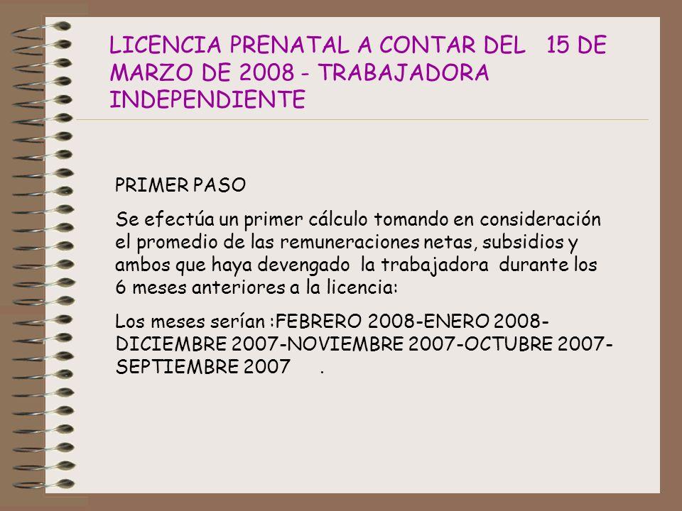 LICENCIA PRENATAL A CONTAR DEL 15 DE MARZO DE 2008 - TRABAJADORA INDEPENDIENTE PRIMER PASO Se efectúa un primer cálculo tomando en consideración el promedio de las remuneraciones netas, subsidios y ambos que haya devengado la trabajadora durante los 6 meses anteriores a la licencia: Los meses serían :FEBRERO 2008-ENERO 2008- DICIEMBRE 2007-NOVIEMBRE 2007-OCTUBRE 2007- SEPTIEMBRE 2007.