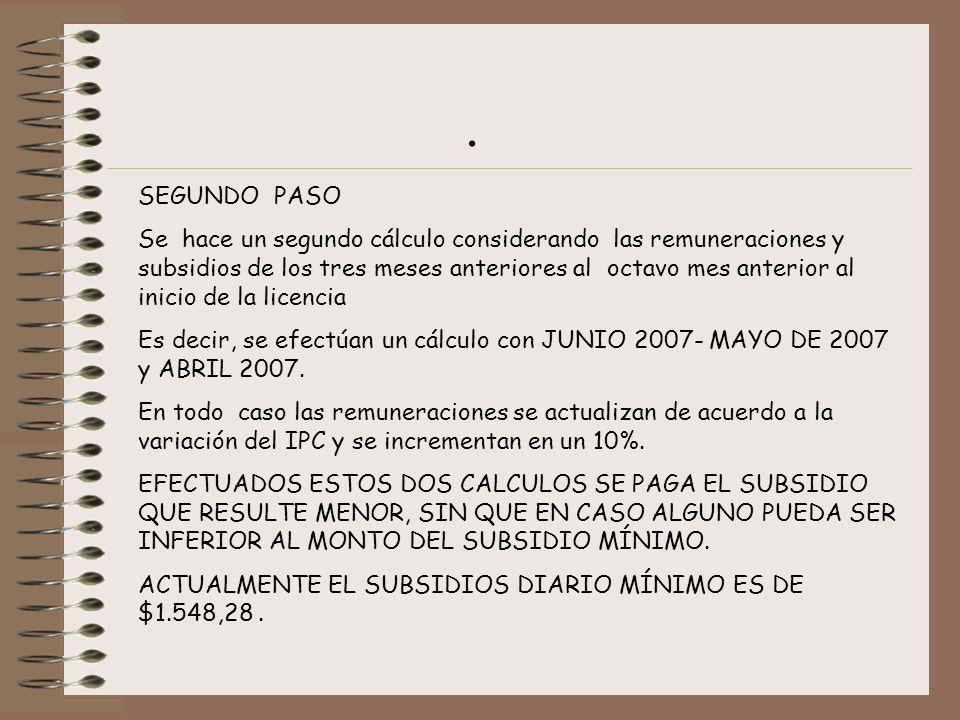SEGUNDO PASO Se hace un segundo cálculo considerando las remuneraciones y subsidios de los tres meses anteriores al octavo mes anterior al inicio de la licencia Es decir, se efectúan un cálculo con JUNIO 2007- MAYO DE 2007 y ABRIL 2007.