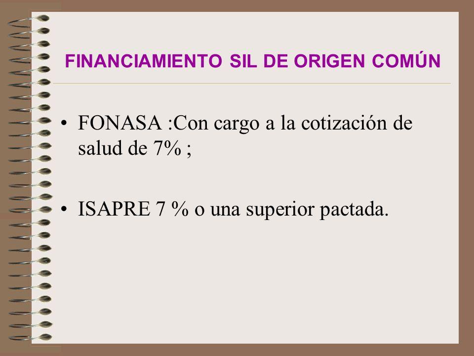 FINANCIAMIENTO SIL DE ORIGEN COMÚN FONASA :Con cargo a la cotización de salud de 7% ; ISAPRE 7 % o una superior pactada.