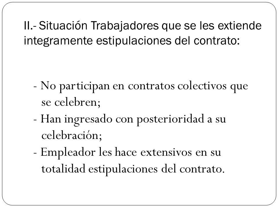 II.- Situación Trabajadores que se les extiende integramente estipulaciones del contrato: - No participan en contratos colectivos que se celebren; - Han ingresado con posterioridad a su celebración; - Empleador les hace extensivos en su totalidad estipulaciones del contrato.