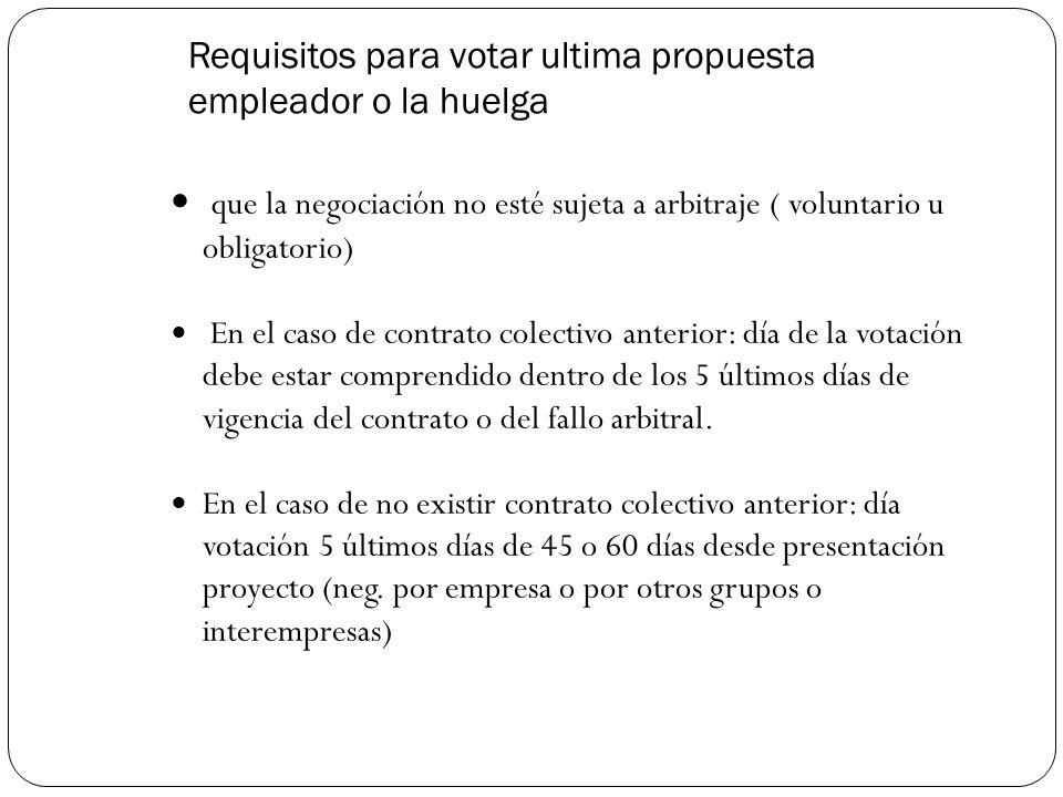 Requisitos para votar ultima propuesta empleador o la huelga que la negociación no esté sujeta a arbitraje ( voluntario u obligatorio) En el caso de contrato colectivo anterior: día de la votación debe estar comprendido dentro de los 5 últimos días de vigencia del contrato o del fallo arbitral.