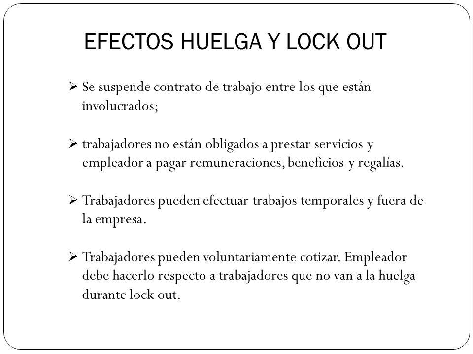 EFECTOS HUELGA Y LOCK OUT Se suspende contrato de trabajo entre los que están involucrados; trabajadores no están obligados a prestar servicios y empleador a pagar remuneraciones, beneficios y regalías.