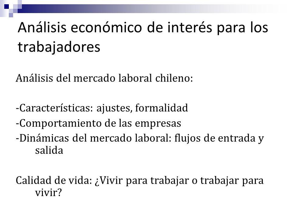 Análisis económico de interés para los trabajadores Análisis del mercado laboral chileno: -Características: ajustes, formalidad -Comportamiento de las