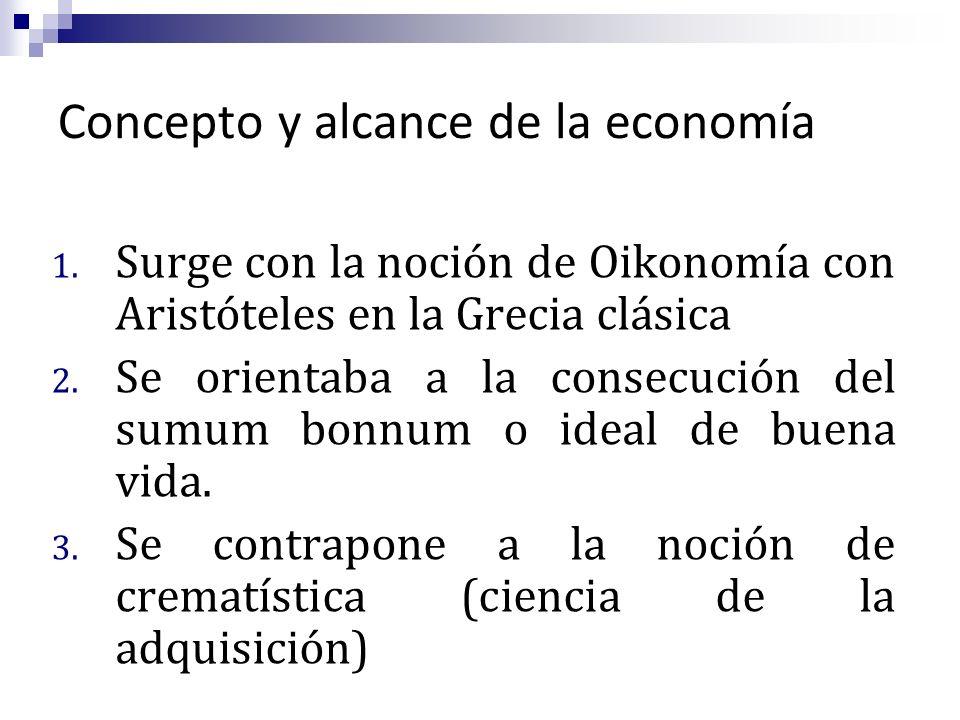 Concepto y alcance de la economía 1. Surge con la noción de Oikonomía con Aristóteles en la Grecia clásica 2. Se orientaba a la consecución del sumum