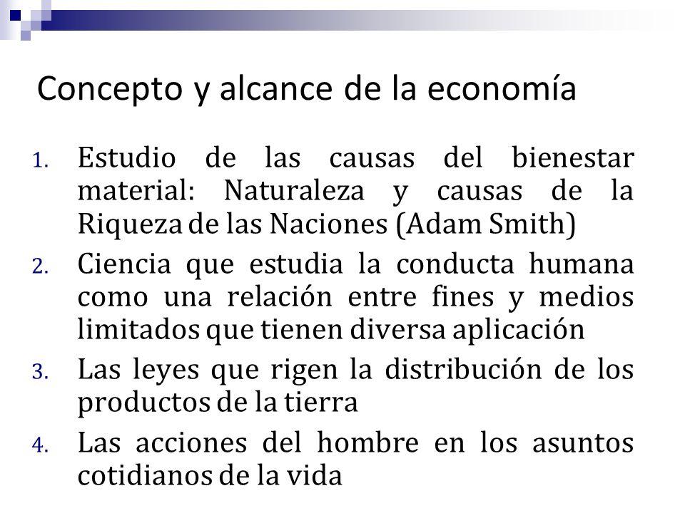 Concepto y alcance de la economía 1. Estudio de las causas del bienestar material: Naturaleza y causas de la Riqueza de las Naciones (Adam Smith) 2. C
