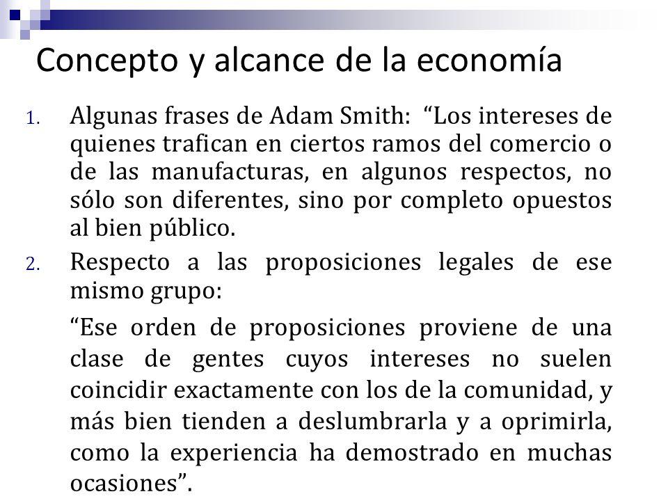Concepto y alcance de la economía 1. Algunas frases de Adam Smith: Los intereses de quienes trafican en ciertos ramos del comercio o de las manufactur