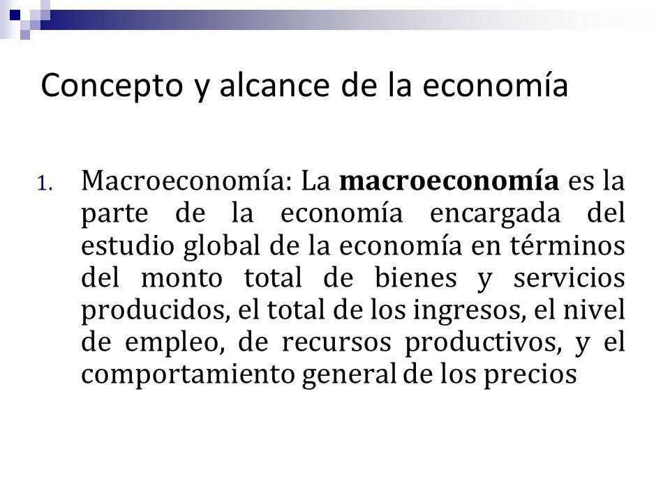 Concepto y alcance de la economía 1. Macroeconomía: La macroeconomía es la parte de la economía encargada del estudio global de la economía en término