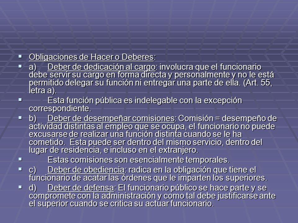 Obligaciones de Hacer o Deberes: Obligaciones de Hacer o Deberes: a)Deber de dedicación al cargo: involucra que el funcionario debe servir su cargo en