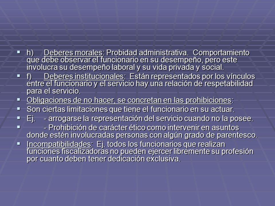 h)Deberes morales: Probidad administrativa. Comportamiento que debe observar el funcionario en su desempeño, pero este involucra su desempeño laboral