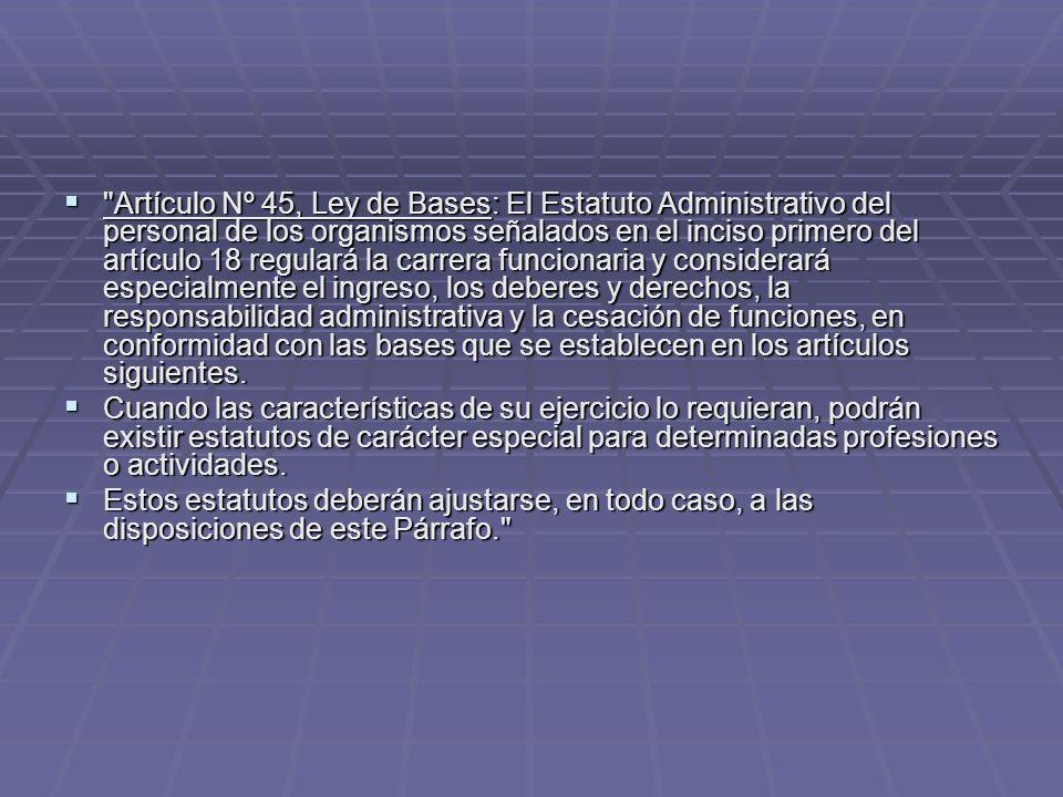 Artículo Nº 45, Ley de Bases: El Estatuto Administrativo del personal de los organismos señalados en el inciso primero del artículo 18 regulará la carrera funcionaria y considerará especialmente el ingreso, los deberes y derechos, la responsabilidad administrativa y la cesación de funciones, en conformidad con las bases que se establecen en los artículos siguientes.