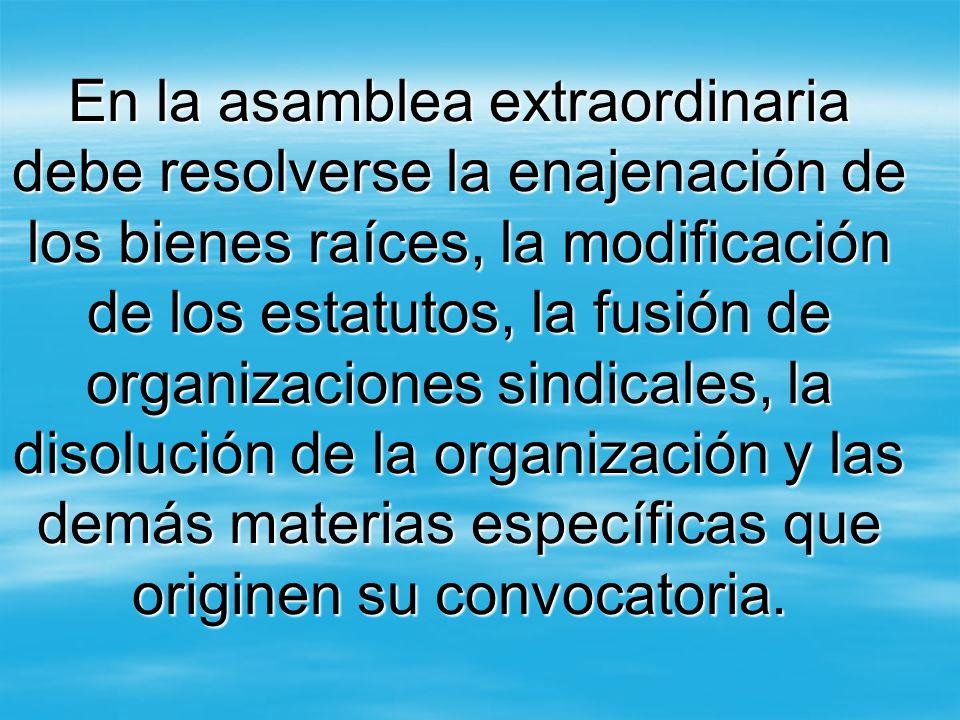 En la asamblea extraordinaria debe resolverse la enajenación de los bienes raíces, la modificación de los estatutos, la fusión de organizaciones sindi
