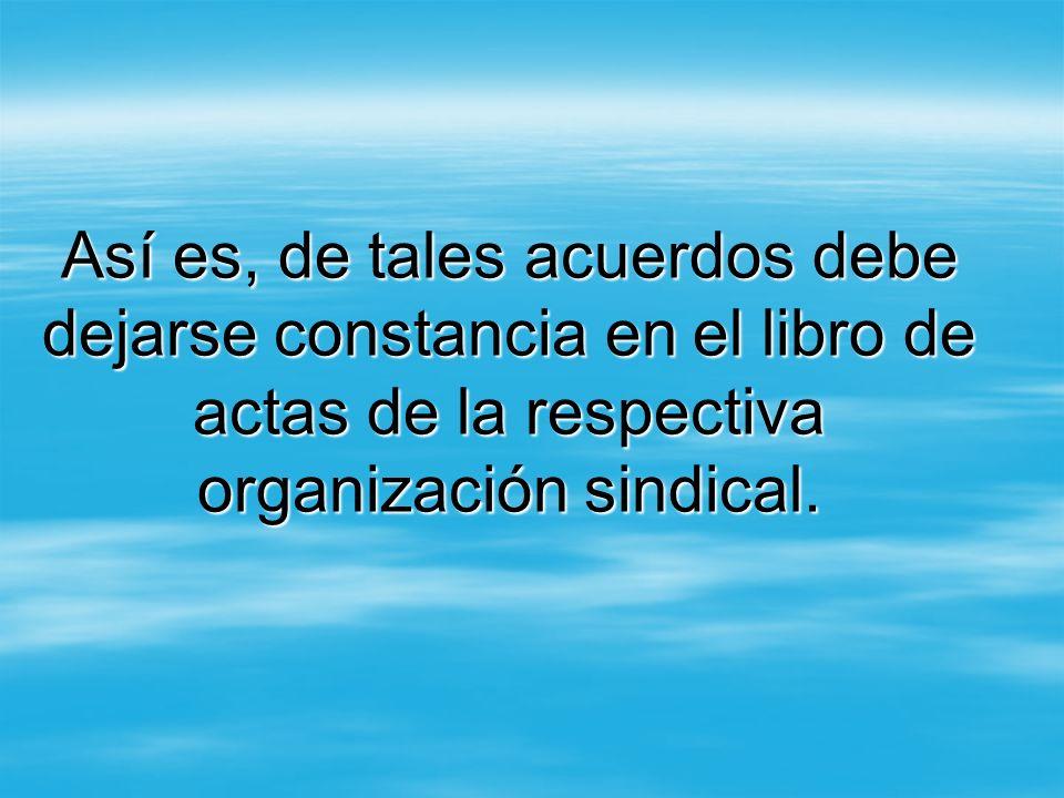Así es, de tales acuerdos debe dejarse constancia en el libro de actas de la respectiva organización sindical.