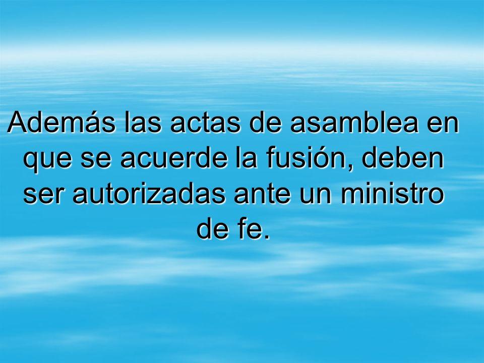 Además las actas de asamblea en que se acuerde la fusión, deben ser autorizadas ante un ministro de fe.