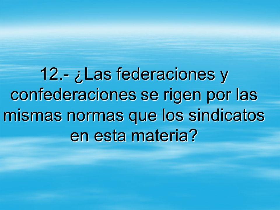 12.- ¿Las federaciones y confederaciones se rigen por las mismas normas que los sindicatos en esta materia?