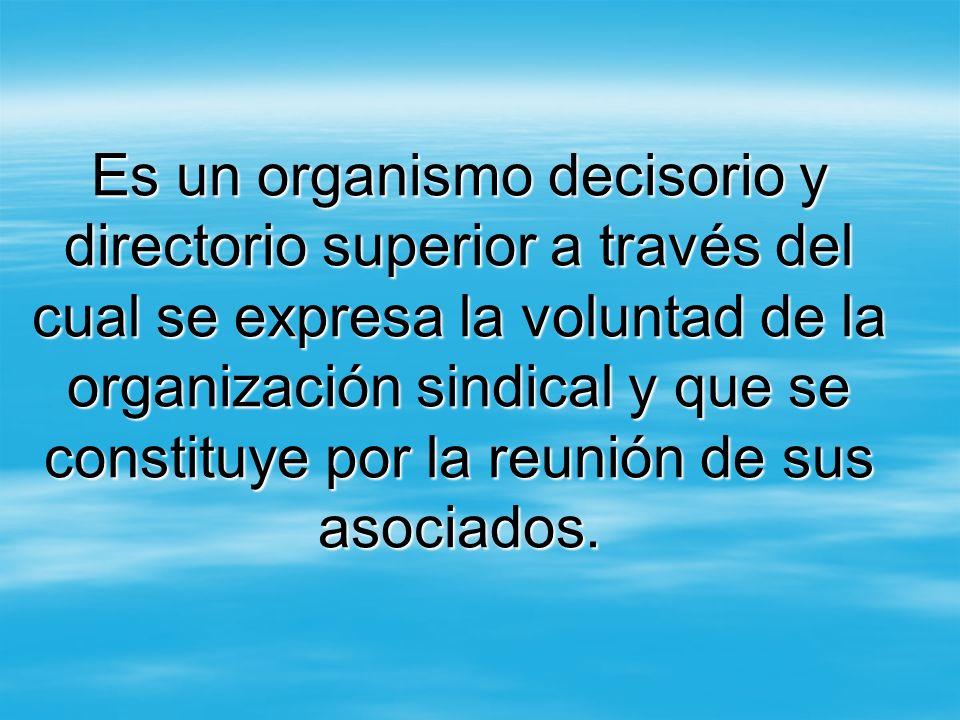 Es un organismo decisorio y directorio superior a través del cual se expresa la voluntad de la organización sindical y que se constituye por la reunió