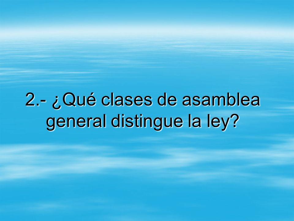 2.- ¿Qué clases de asamblea general distingue la ley?