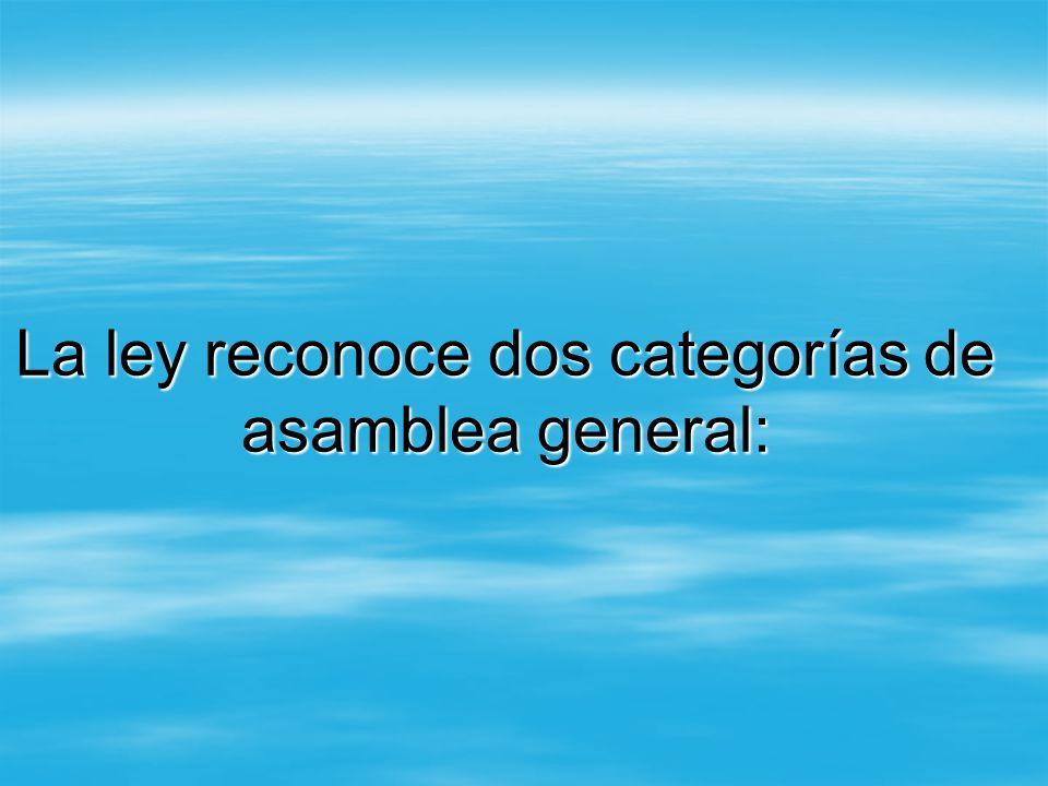 La ley reconoce dos categorías de asamblea general: