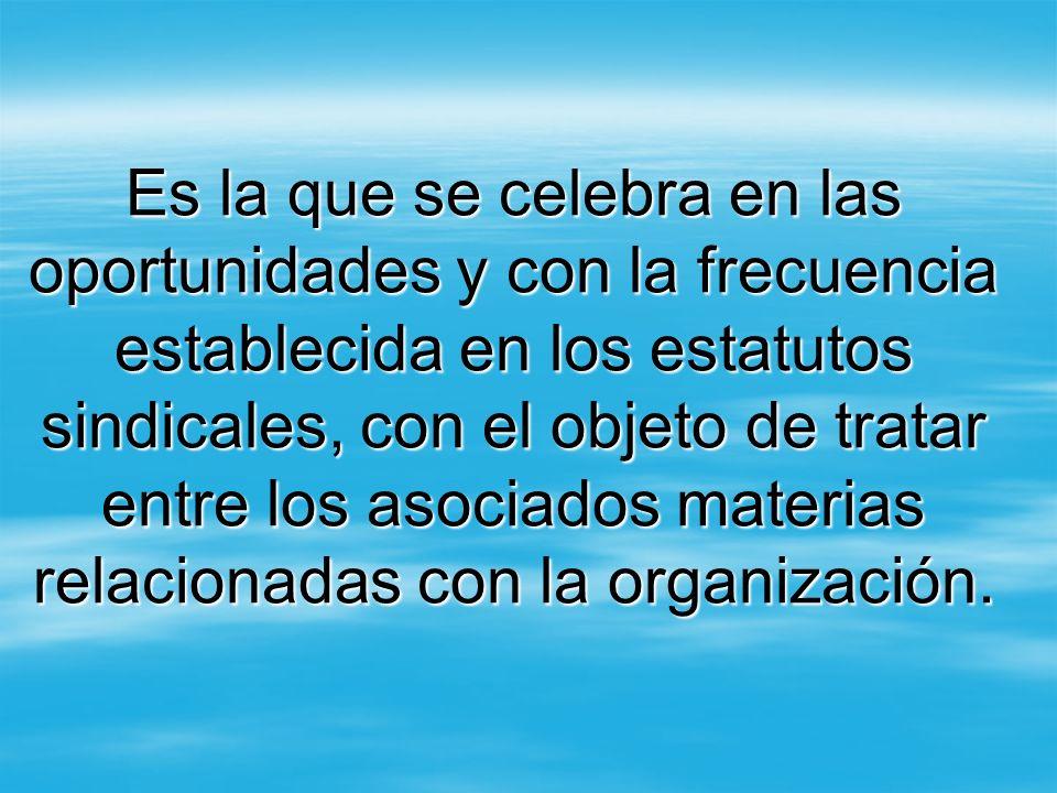 Es la que se celebra en las oportunidades y con la frecuencia establecida en los estatutos sindicales, con el objeto de tratar entre los asociados mat