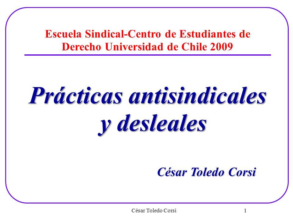 César Toledo Corsi 1 Escuela Sindical-Centro de Estudiantes de Derecho Universidad de Chile 2009 Prácticas antisindicales y desleales César Toledo Cor
