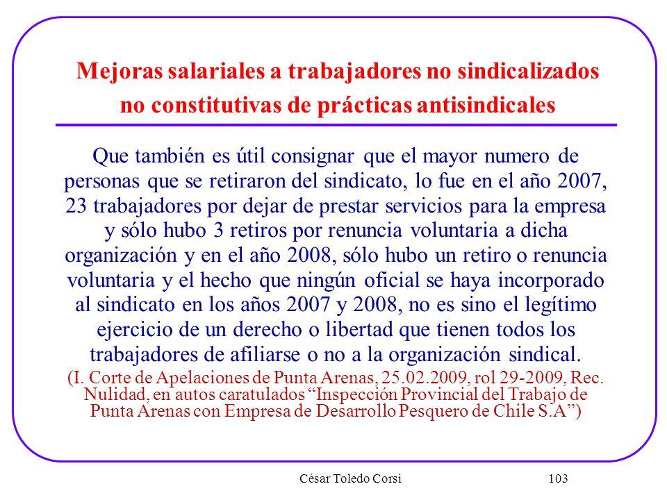 César Toledo Corsi 103 Mejoras salariales a trabajadores no sindicalizados no constitutivas de prácticas antisindicales Que también es útil consignar